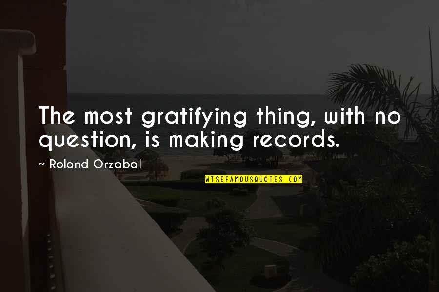 Class Struggle Quotes By Roland Orzabal: The most gratifying thing, with no question, is