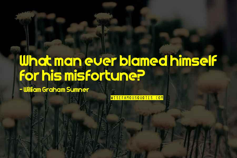 Class Struggle Quotes By William Graham Sumner: What man ever blamed himself for his misfortune?