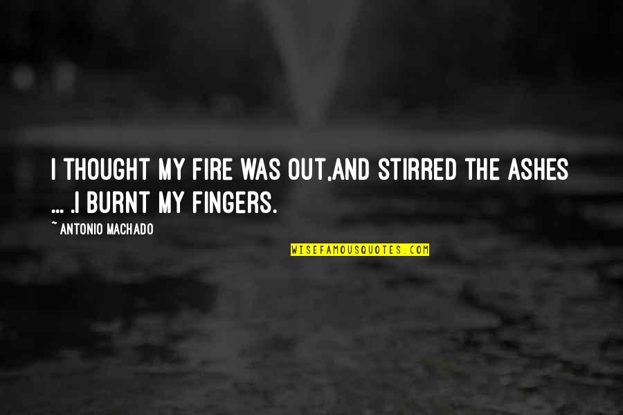 Classic Dj Quotes By Antonio Machado: I thought my fire was out,and stirred the