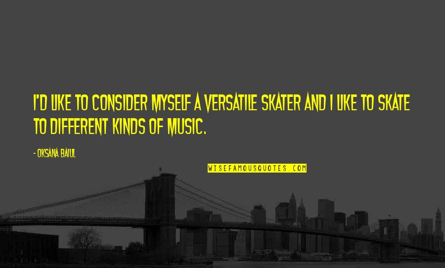 Classic Dj Quotes By Oksana Baiul: I'd like to consider myself a versatile skater