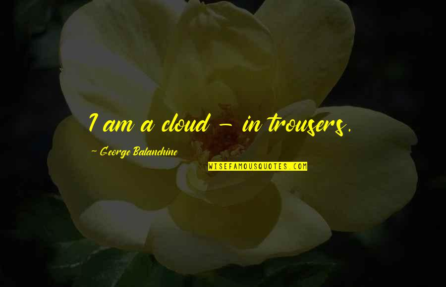 Classic Horror Novel Quotes By George Balanchine: I am a cloud - in trousers.