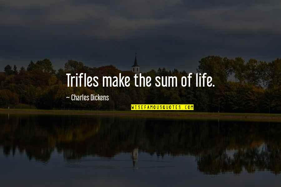 Classic Life Quotes By Charles Dickens: Trifles make the sum of life.