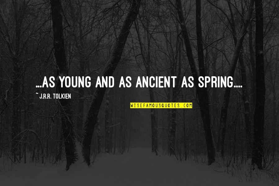 Classic Life Quotes By J.R.R. Tolkien: ...as young and as ancient as Spring....