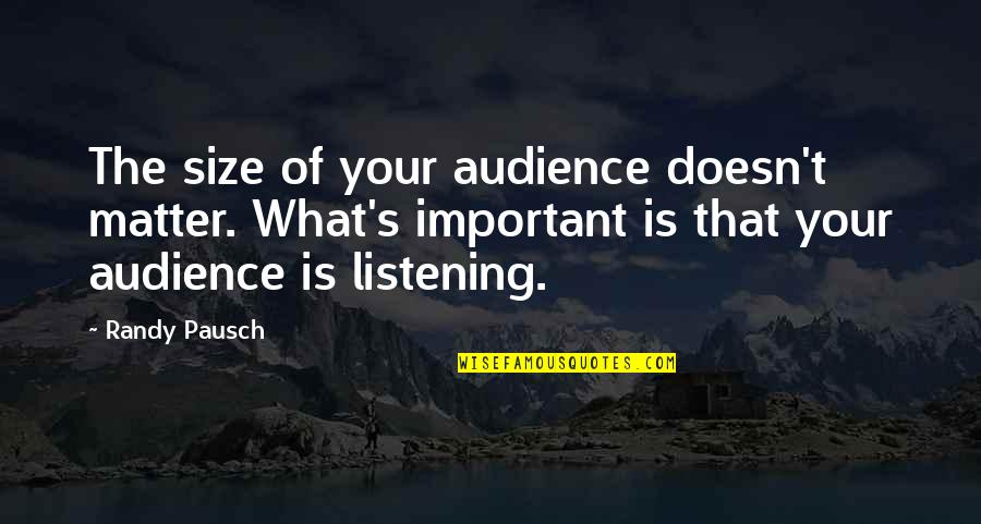 Classic Life Quotes By Randy Pausch: The size of your audience doesn't matter. What's