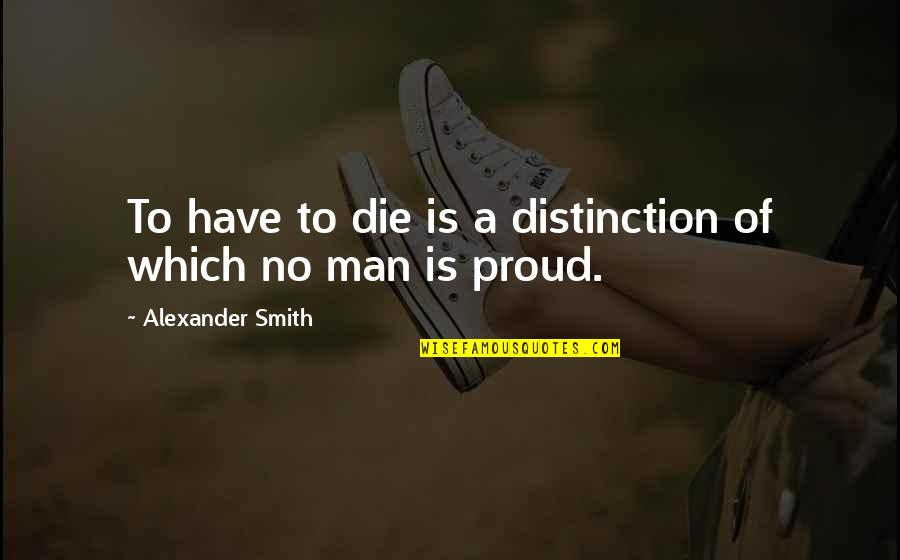 Classness Quotes By Alexander Smith: To have to die is a distinction of