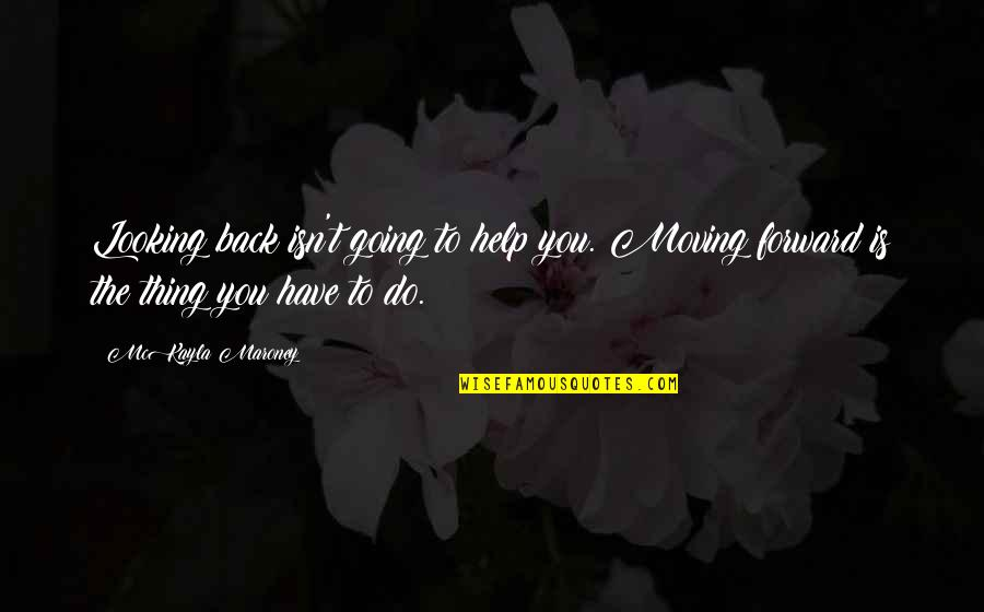 Classness Quotes By McKayla Maroney: Looking back isn't going to help you. Moving