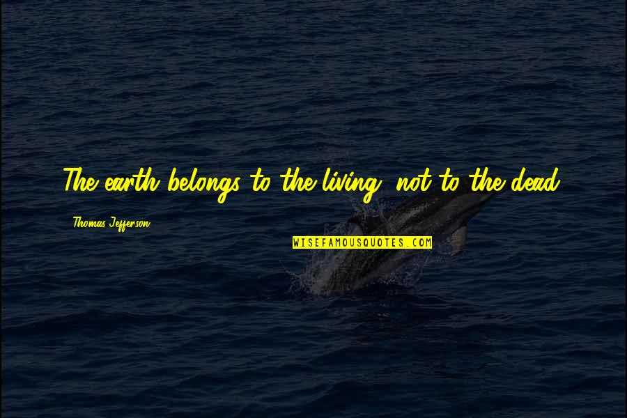Classness Quotes By Thomas Jefferson: The earth belongs to the living, not to