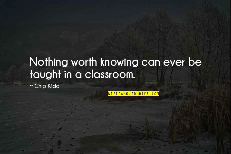 Classroom Learning Quotes By Chip Kidd: Nothing worth knowing can ever be taught in