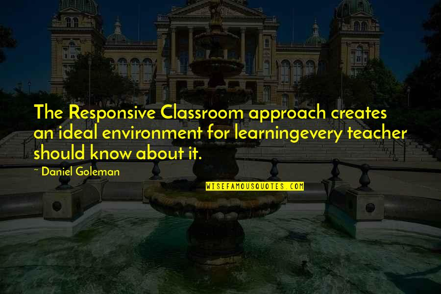 Classroom Learning Quotes By Daniel Goleman: The Responsive Classroom approach creates an ideal environment