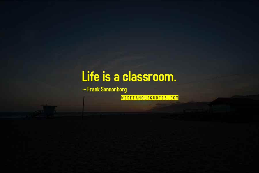Classroom Learning Quotes By Frank Sonnenberg: Life is a classroom.