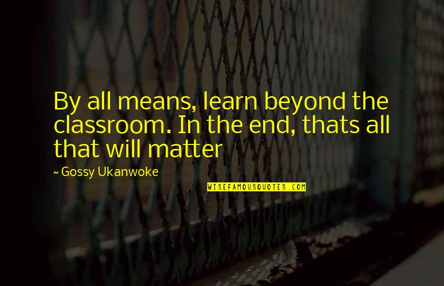 Classroom Learning Quotes By Gossy Ukanwoke: By all means, learn beyond the classroom. In