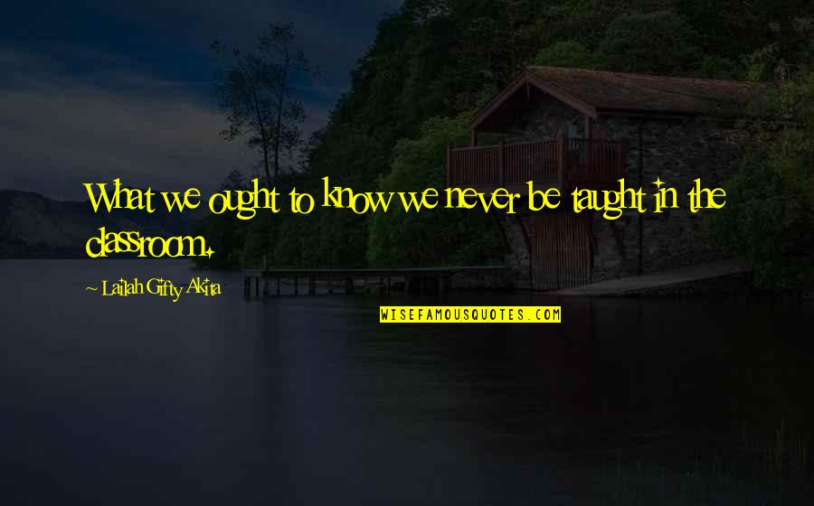 Classroom Learning Quotes By Lailah Gifty Akita: What we ought to know we never be