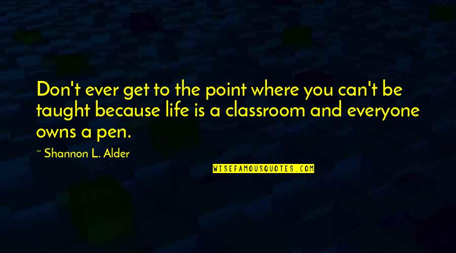 Classroom Learning Quotes By Shannon L. Alder: Don't ever get to the point where you