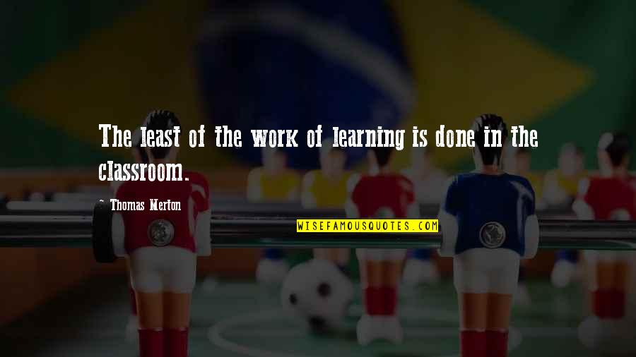Classroom Learning Quotes By Thomas Merton: The least of the work of learning is