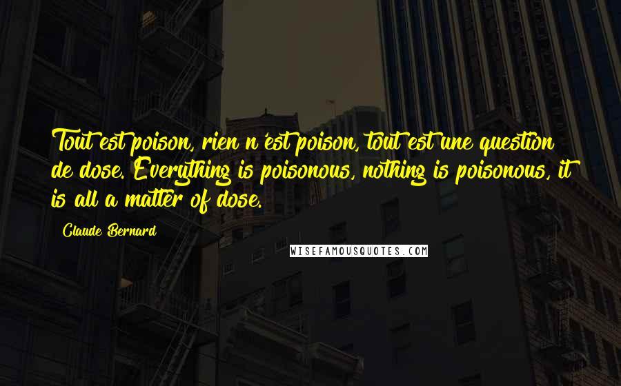 Claude Bernard quotes: Tout est poison, rien n'est poison, tout est une question de dose. Everything is poisonous, nothing is poisonous, it is all a matter of dose.