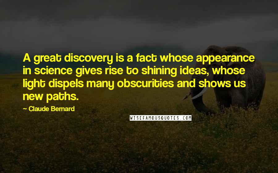 Claude Bernard quotes: A great discovery is a fact whose appearance in science gives rise to shining ideas, whose light dispels many obscurities and shows us new paths.