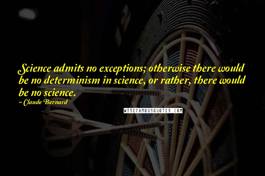Claude Bernard quotes: Science admits no exceptions; otherwise there would be no determinism in science, or rather, there would be no science.