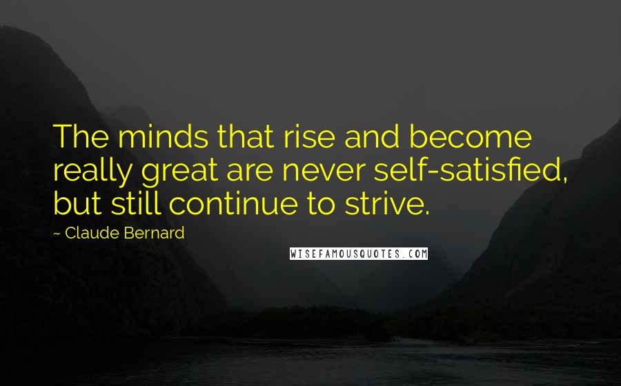 Claude Bernard quotes: The minds that rise and become really great are never self-satisfied, but still continue to strive.