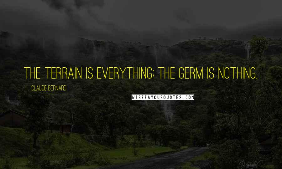 Claude Bernard quotes: The terrain is everything; the germ is nothing,