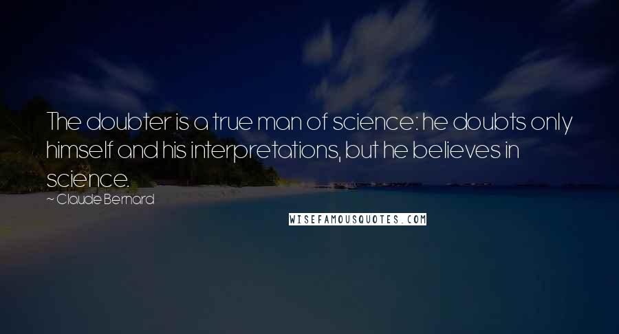 Claude Bernard quotes: The doubter is a true man of science: he doubts only himself and his interpretations, but he believes in science.