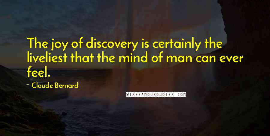 Claude Bernard quotes: The joy of discovery is certainly the liveliest that the mind of man can ever feel.