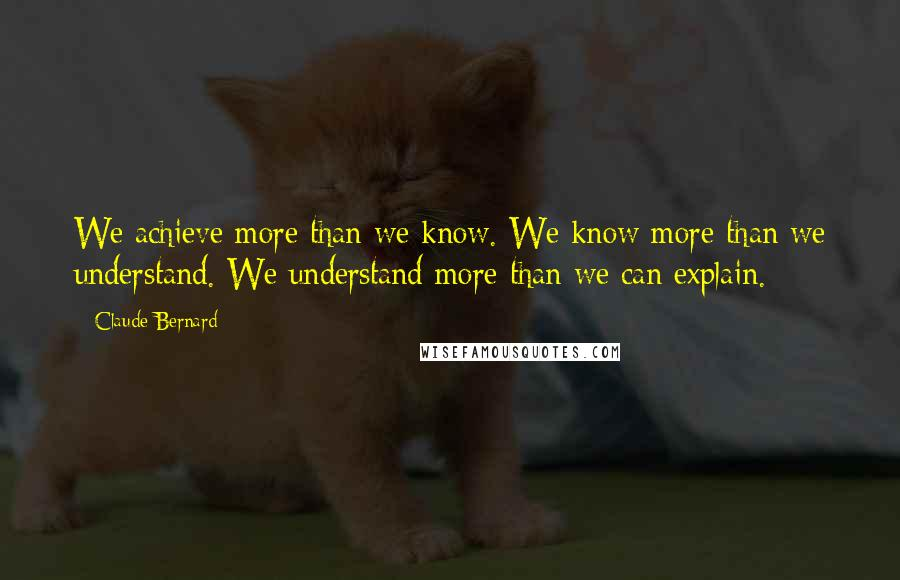 Claude Bernard quotes: We achieve more than we know. We know more than we understand. We understand more than we can explain.