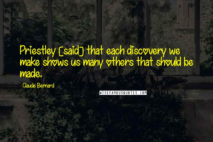 Claude Bernard quotes: Priestley [said] that each discovery we make shows us many others that should be made.