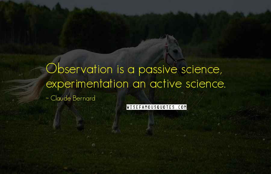 Claude Bernard quotes: Observation is a passive science, experimentation an active science.