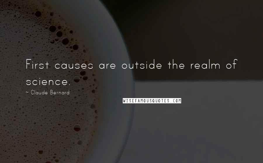 Claude Bernard quotes: First causes are outside the realm of science.
