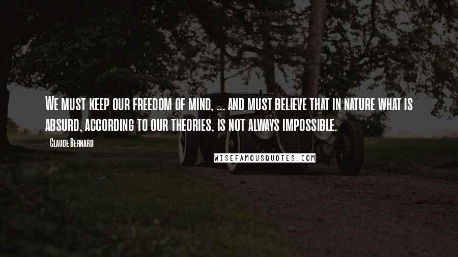 Claude Bernard quotes: We must keep our freedom of mind, ... and must believe that in nature what is absurd, according to our theories, is not always impossible.