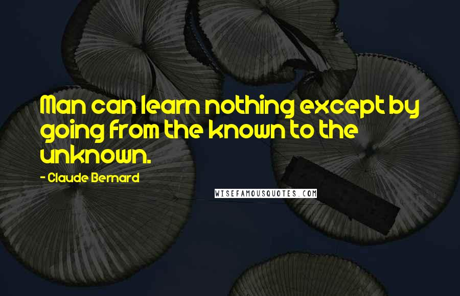 Claude Bernard quotes: Man can learn nothing except by going from the known to the unknown.