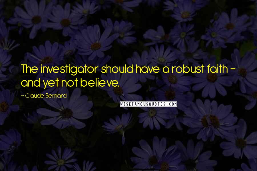 Claude Bernard quotes: The investigator should have a robust faith - and yet not believe.
