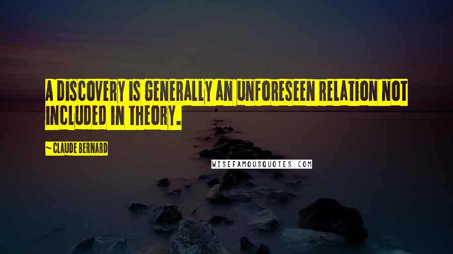 Claude Bernard quotes: A discovery is generally an unforeseen relation not included in theory.