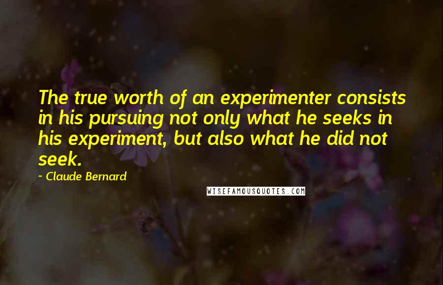 Claude Bernard quotes: The true worth of an experimenter consists in his pursuing not only what he seeks in his experiment, but also what he did not seek.