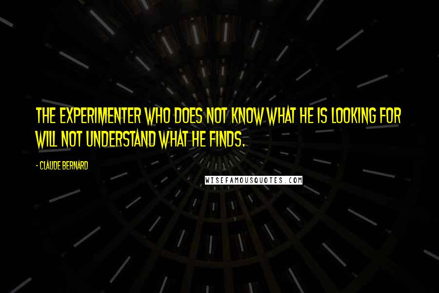 Claude Bernard quotes: The experimenter who does not know what he is looking for will not understand what he finds.