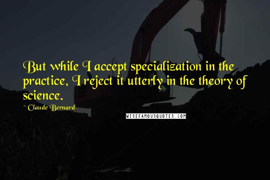 Claude Bernard quotes: But while I accept specialization in the practice, I reject it utterly in the theory of science.