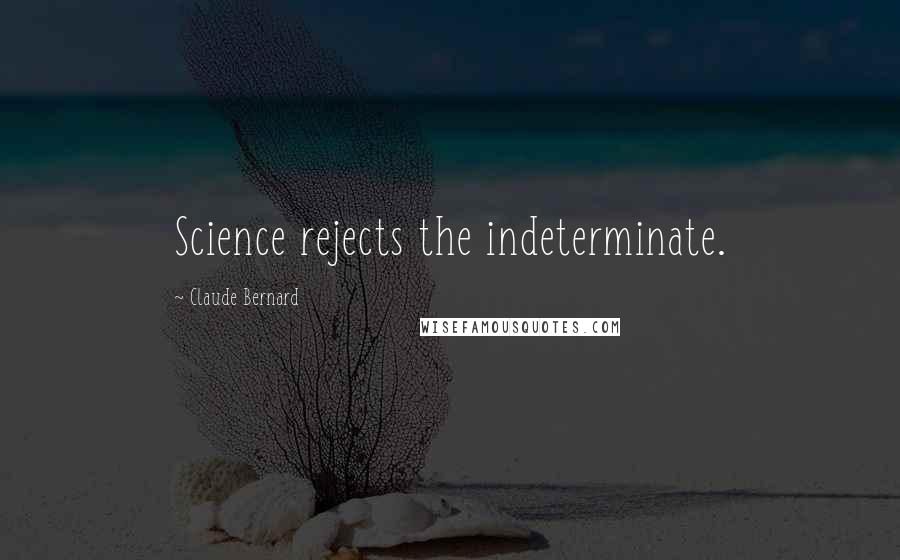 Claude Bernard quotes: Science rejects the indeterminate.