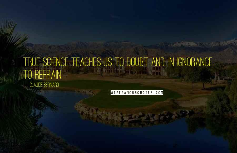 Claude Bernard quotes: True science teaches us to doubt and, in ignorance, to refrain.