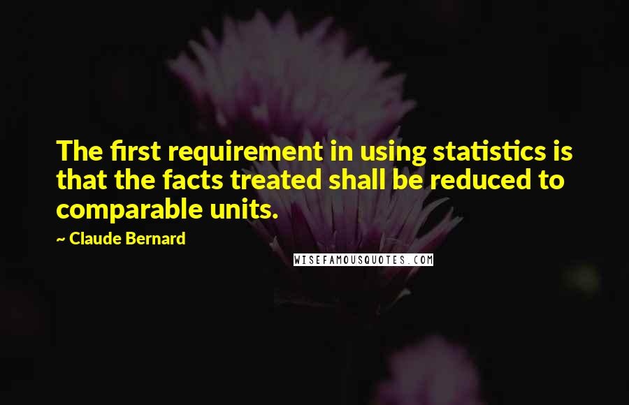 Claude Bernard quotes: The first requirement in using statistics is that the facts treated shall be reduced to comparable units.