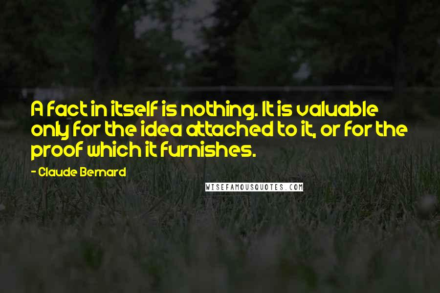 Claude Bernard quotes: A fact in itself is nothing. It is valuable only for the idea attached to it, or for the proof which it furnishes.