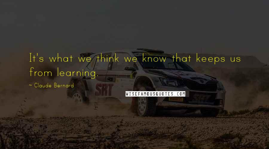 Claude Bernard quotes: It's what we think we know that keeps us from learning.