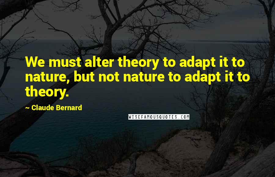 Claude Bernard quotes: We must alter theory to adapt it to nature, but not nature to adapt it to theory.