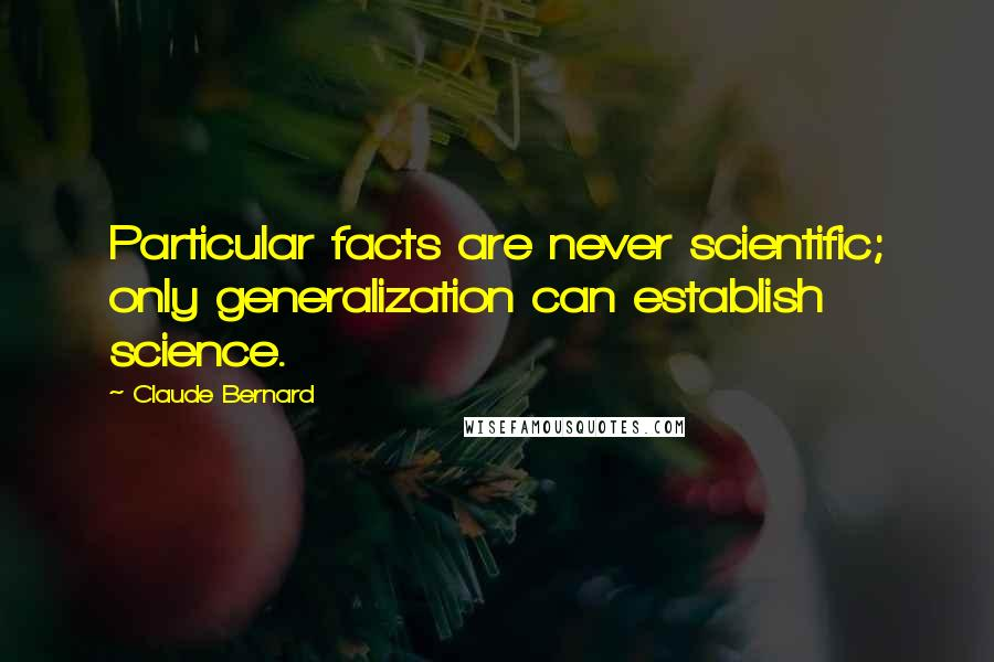 Claude Bernard quotes: Particular facts are never scientific; only generalization can establish science.