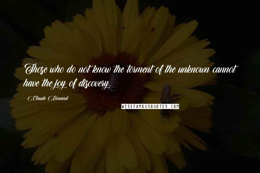 Claude Bernard quotes: Those who do not know the torment of the unknown cannot have the joy of discovery.