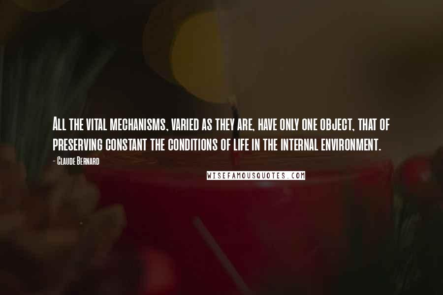Claude Bernard quotes: All the vital mechanisms, varied as they are, have only one object, that of preserving constant the conditions of life in the internal environment.