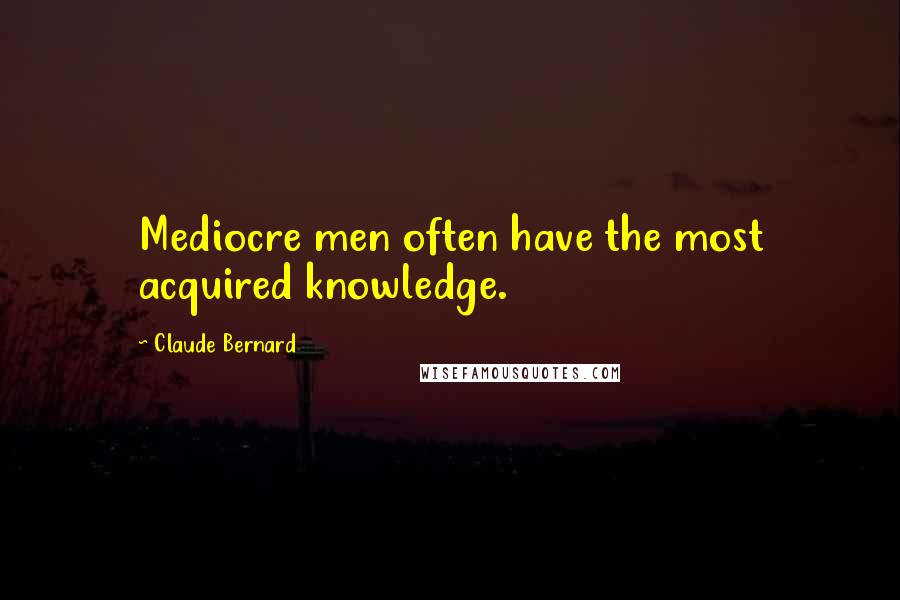 Claude Bernard quotes: Mediocre men often have the most acquired knowledge.