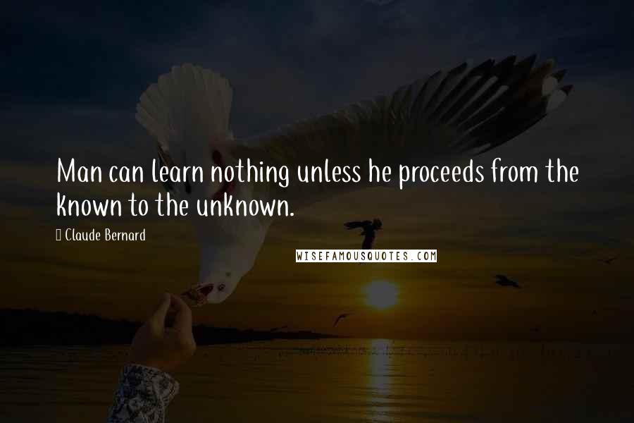 Claude Bernard quotes: Man can learn nothing unless he proceeds from the known to the unknown.