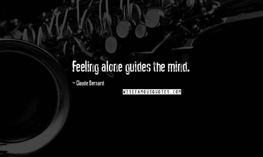 Claude Bernard quotes: Feeling alone guides the mind.