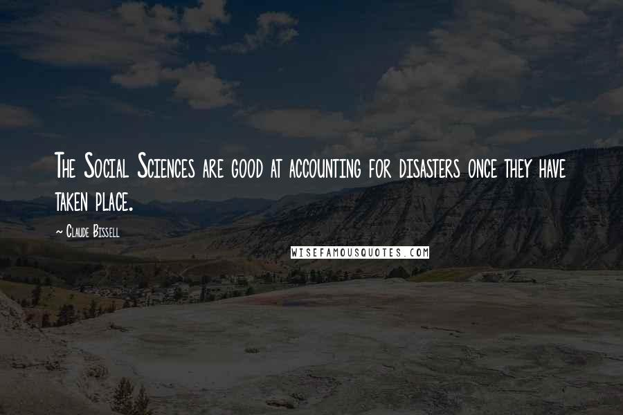 Claude Bissell quotes: The Social Sciences are good at accounting for disasters once they have taken place.