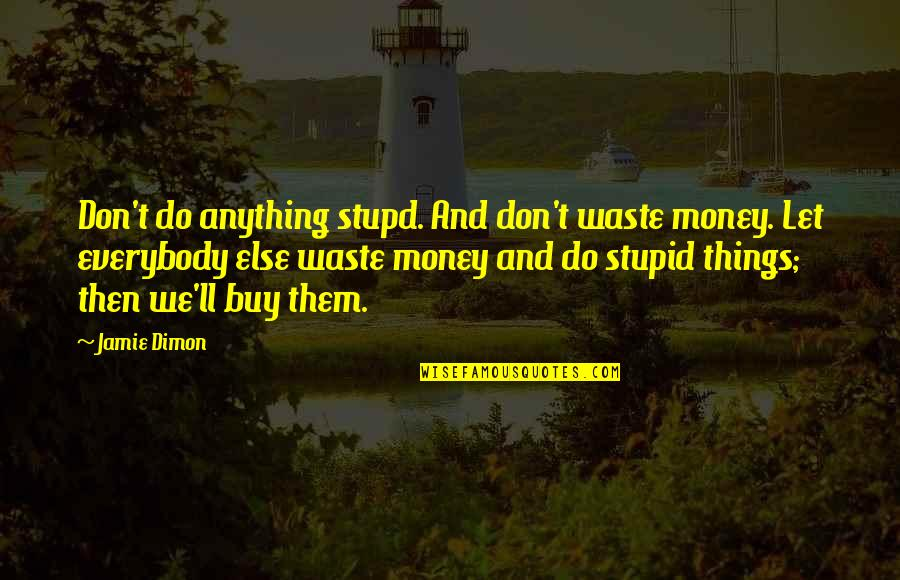 Claude Bristol The Magic Of Believing Quotes By Jamie Dimon: Don't do anything stupd. And don't waste money.
